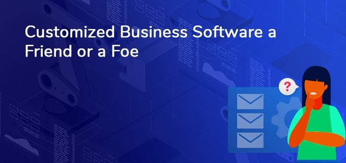 Is your customized Business Software a Friend or a Foe?